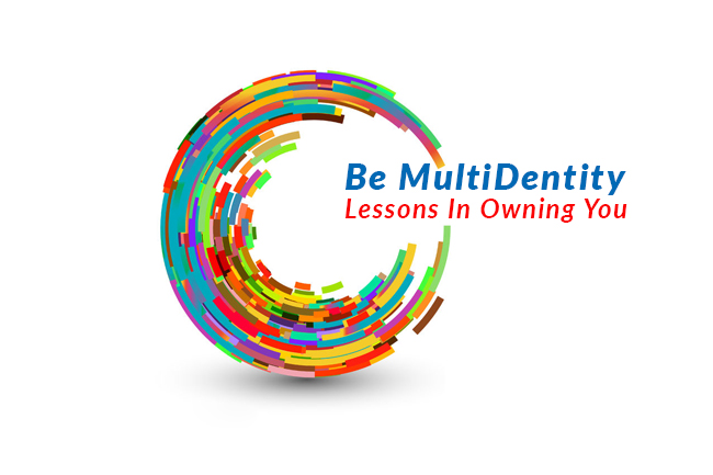Be MultiDentity! Lessons In Owning You, Be Yourself